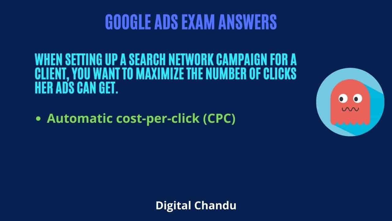 When setting up a Search Network campaign for a client, you want to maximize the number of clicks her ads can get.